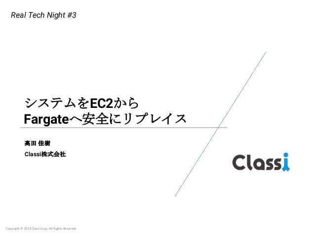 Copyright © 2018 Classi Corp. All Rights Reserved. システムをEC2から Fargateへ安全にリプレイス 高田 佳樹 Classi株式会社 Real Tech Night #3