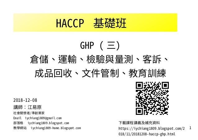 1 HACCP 基礎班 下載課程講義及補充資料 https://iychiang1809.blogspot.com/2 018/11/20181208-haccp-ghp.html 2018-12-08 講師:江易原 社會關懷者/準創業家 Em...