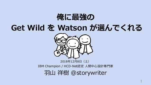俺に最強の Get Wild を Watson が選んでくれる IBM Champion / HCD-Net認定 ⼈間中⼼設計専⾨家 ⽻⼭ 祥樹 @storywriter 1 2018年12⽉8⽇(⼟)