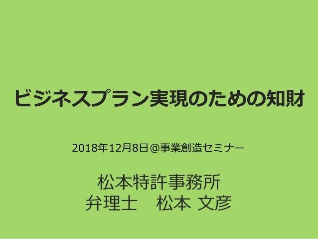 ビジネスプラン実現のための知財 松本特許事務所 弁理士 松本 文彦 2018年12月8日@事業創造セミナー