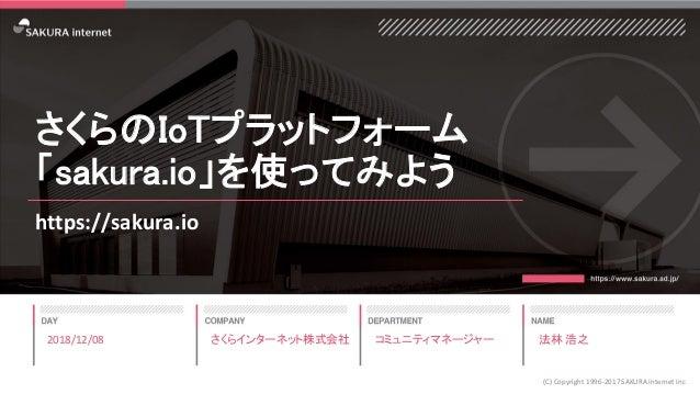 さくらのIoTプラットフォーム 「sakura.io」を使ってみよう https://sakura.io 2018/12/08 (C) Copyright 1996-2017 SAKURA Internet Inc さくらインターネット株式会社...