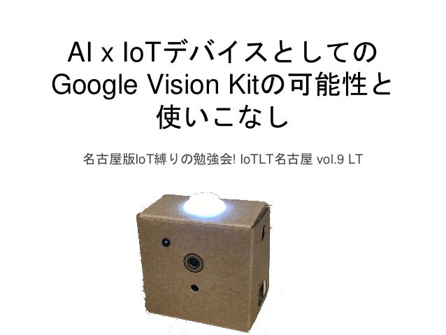 AI x IoTデバイスとしての Google Vision Kitの可能性と 使いこなし 名古屋版IoT縛りの勉強会! IoTLT名古屋 vol.9 LT
