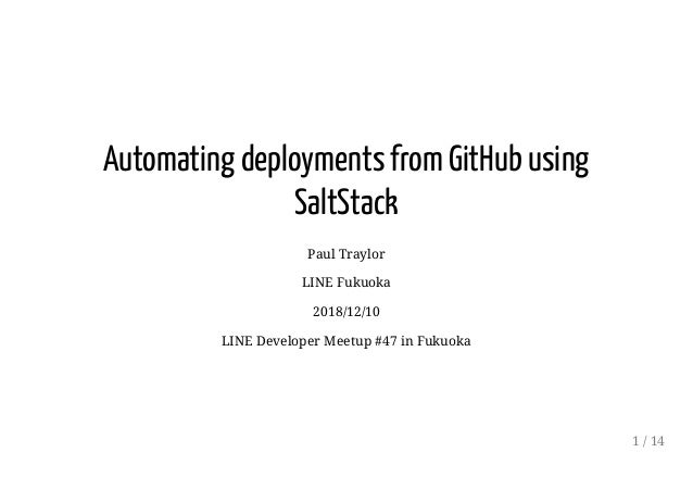 Automating deployments from GitHub using SaltStack Paul Traylor LINE Fukuoka 2018/12/10 LINE Developer Meetup #47 in Fukuo...