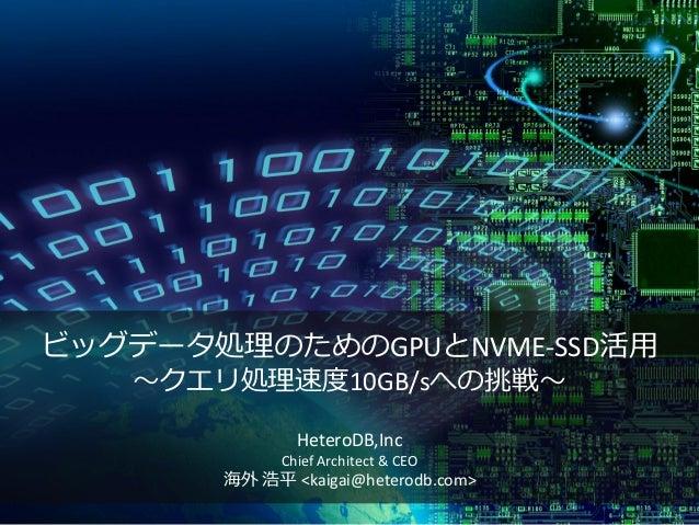 ビッグデータ処理のためのGPUとNVME-SSD活用 ~クエリ処理速度10GB/sへの挑戦~ HeteroDB,Inc Chief Architect & CEO 海外 浩平 <kaigai@heterodb.com>