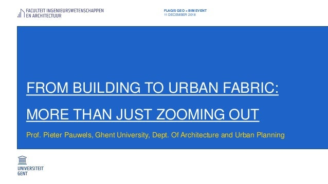 FROM BUILDING TO URBAN FABRIC: MORE THAN JUST ZOOMING OUT Prof. Pieter Pauwels, Ghent University, Dept. Of Architecture an...