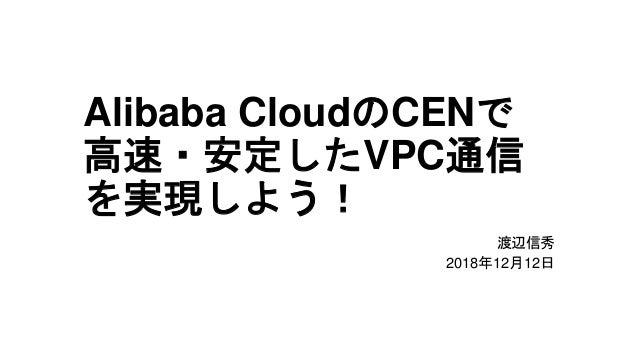 Alibaba CloudのCENで 高速・安定したVPC通信 を実現しよう! 渡辺信秀 2018年12月12日
