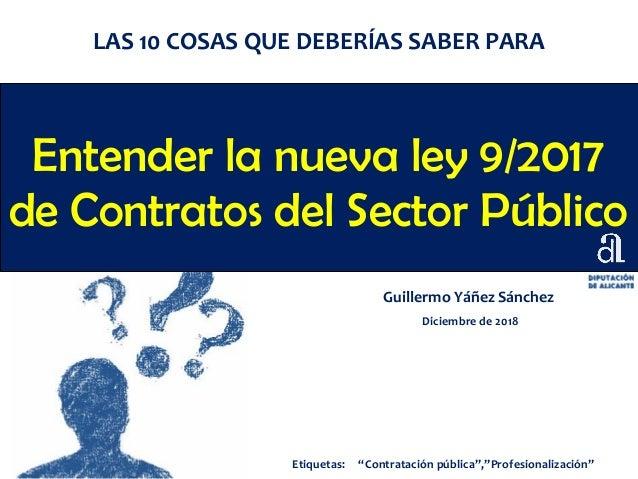 Entender la nueva ley 9/2017 de Contratos del Sector Público Guillermo Yáñez Sánchez Diciembre de 2018 LAS 10 COSAS QUE DE...