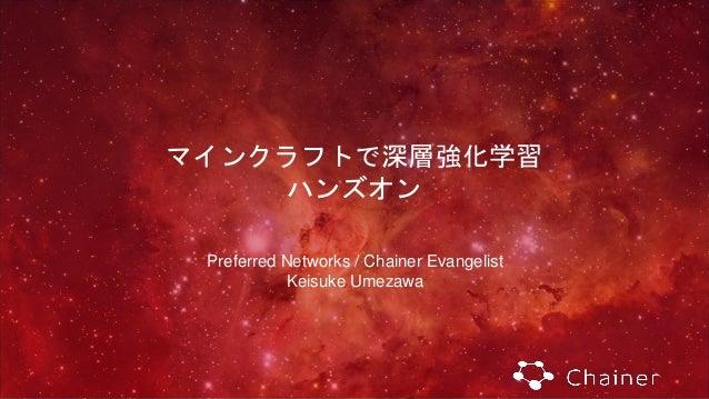 マインクラフトで深層強化学習 ハンズオン Preferred Networks / Chainer Evangelist Keisuke Umezawa