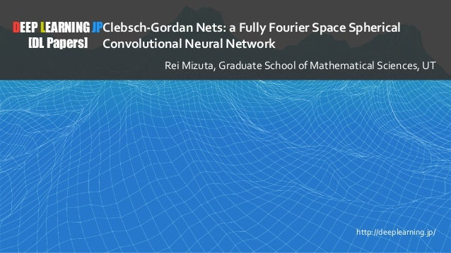 1 DEEP LEARNING JP [DL Papers] http://deeplearning.jp/ Clebsch-Gordan Nets: a Fully Fourier Space Spherical Convolutional ...
