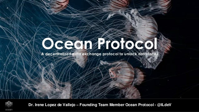 Ocean ProtocolA decentralized data exchange protocol to unlock data for AI Dr. Irene Lopez de Vallejo – Founding Team Memb...