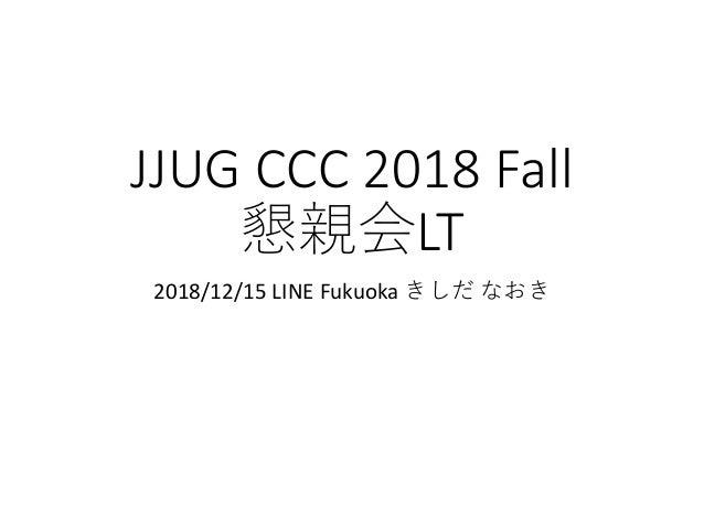JJUG CCC 2018 Fall LT 2018/12/15 LINE Fukuoka