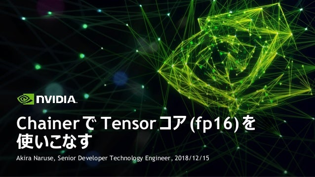 Akira Naruse, Senior Developer Technology Engineer, 2018/12/15 Chainer で Tensor コア (fp16) を 使いこなす