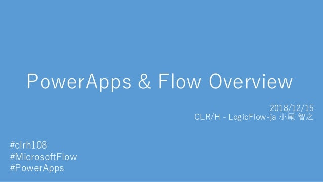 PowerApps & Flow Overview 2018/12/15 CLR/H - LogicFlow-ja 小尾 智之 #clrh108 #MicrosoftFlow #PowerApps