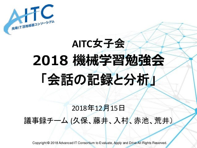 Copyright © 2018 Advanced IT Consortium to Evaluate, Apply and Drive All Rights Reserved. AITC女子会 2018 機械学習勉強会 「会話の記録と分析」 ...
