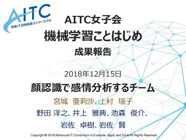 Copyright © 2018 Advanced IT Consortium to Evaluate, Apply and Drive All Rights Reserved. AITC女子会 機械学習ことはじめ 成果報告 2018年12月1...