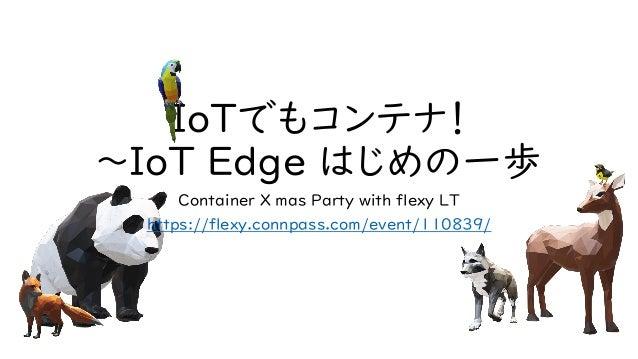 IoTでもコンテナ! ~IoT Edge はじめの一歩 Container X mas Party with flexy LT https://flexy.connpass.com/event/110839/