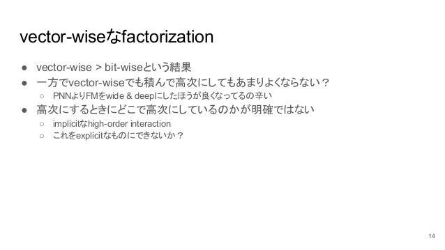vector-wiseなfactorization ● vector-wise > bit-wiseという結果 ● 一方でvector-wiseでも積んで高次にしてもあまりよくならない? ○ PNNよりFMをwide & deepにしたほうが良...