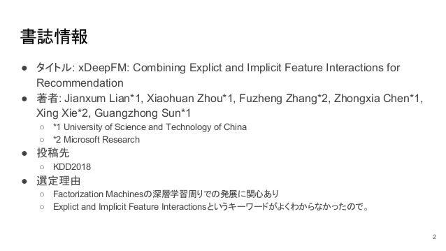 書誌情報 ● タイトル: xDeepFM: Combining Explict and Implicit Feature Interactions for Recommendation ● 著者: Jianxum Lian*1, Xiaohua...
