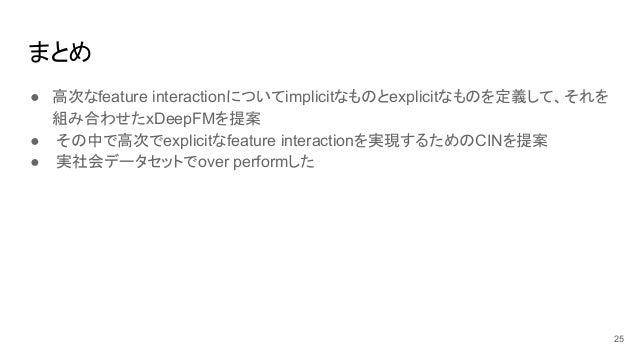 まとめ ● 高次なfeature interactionについてimplicitなものとexplicitなものを定義して、それを 組み合わせたxDeepFMを提案 ● その中で高次でexplicitなfeature interactionを実現...
