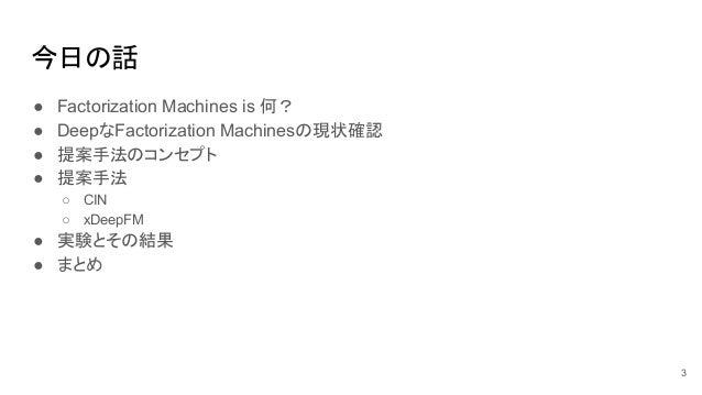 今日の話 ● Factorization Machines is 何? ● DeepなFactorization Machinesの現状確認 ● 提案手法のコンセプト ● 提案手法 ○ CIN ○ xDeepFM ● 実験とその結果 ● まとめ...