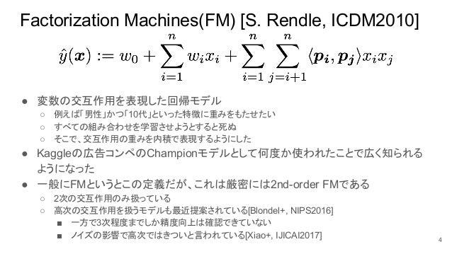 Factorization Machines(FM) [S. Rendle, ICDM2010] ● 変数の交互作用を表現した回帰モデル ○ 例えば「男性」かつ「10代」といった特徴に重みをもたせたい ○ すべての組み合わせを学習させようとする...
