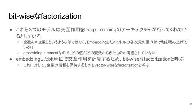 bit-wiseなfactorization ● これら3つのモデルは交互作用をDeep Learningのアーキテクチャが行ってくれてい るとしている ○ 変数A × 変数Bというような形ではなく、Embeddingしたベクトルの各次元の重み...
