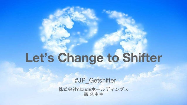 #JP_Getshifter 株式会社cloud9ホールディングス 森 久由生 Let's Change to Shifter