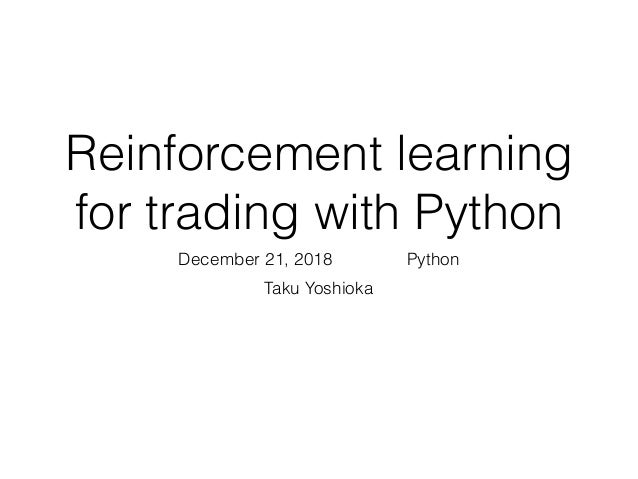 Reinforcement learning for trading with Python December 21, 2018 はんなりPython Taku Yoshioka