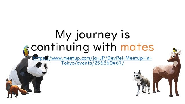 My journey is continuing with mates https://www.meetup.com/ja-JP/DevRel-Meetup-in- Tokyo/events/256560467/