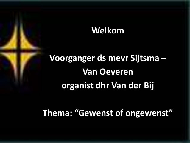 """Welkom Voorganger ds mevr Sijtsma – Van Oeveren organist dhr Van der Bij Thema: """"Gewenst of ongewenst"""""""
