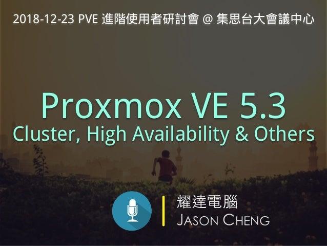 耀達電腦 JASON CHENG Proxmox VE 5.3 Cluster, High Availability & Others 2018-12-23 PVE 進階使用者研討會 @ 集思台大會議中心