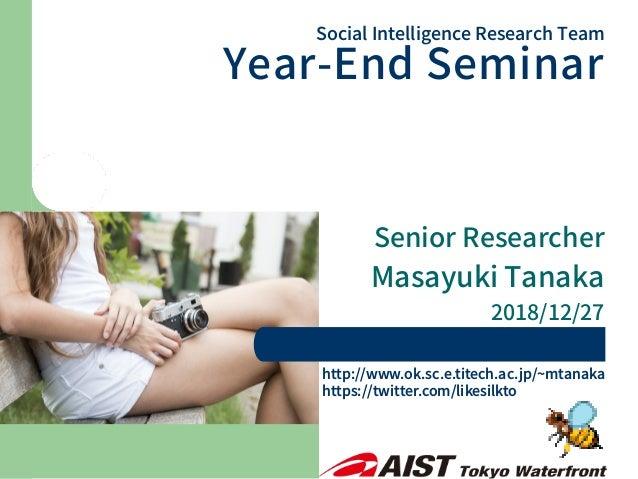 Senior Researcher Masayuki Tanaka 2018/12/27 Social Intelligence Research Team Year-End Seminar http://www.ok.sc.e.titech....