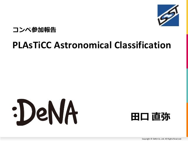 Copyright © DeNA Co.,Ltd. All Rights Reserved. コンペ参加報告 田口 直弥 PLAsTiCC Astronomical Classification