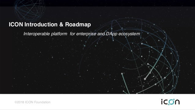 ©2018 ICON Foundation ICON Introduction & Roadmap Interoperable platform for enterprise and DApp ecosystem