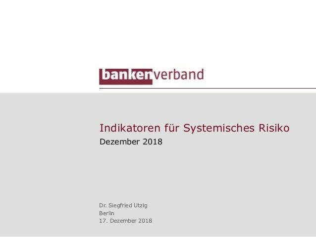 Indikatoren für Systemisches Risiko Dezember 2018 Dr. Siegfried Utzig Berlin 17. Dezember 2018