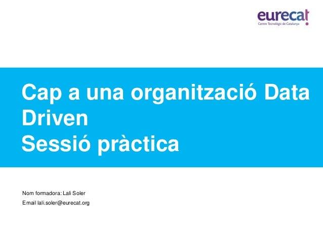 Cap a una organització Data Driven Sessió pràctica Nom formadora: Lali Soler Email lali.soler@eurecat.org