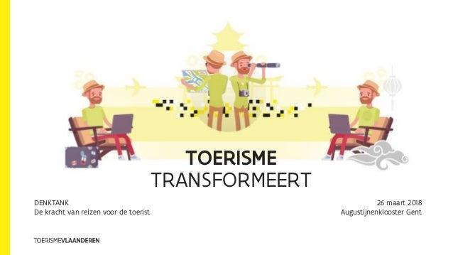 TOERISME TRANSFORMEERT DENKTANK De kracht van reizen voor de toerist 26 maart 2018 Augustijnenklooster Gent
