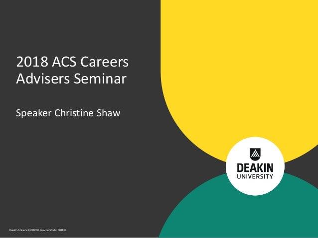 Deakin University CRICOS Provider Code: 00113B Speaker Christine Shaw 2018 ACS Careers Advisers Seminar