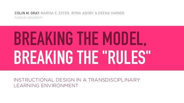 "COLIN M. GRAY, MARISA E. EXTER, IRYNA ASHBY, & DEENA VARNER PURDUE UNIVERSITY BREAKING THE MODEL,  BREAKING THE ""RULES"" I..."