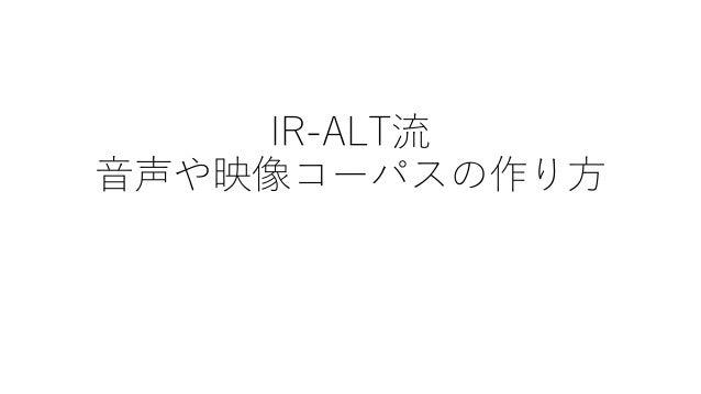 IR-ALT流 音声や映像コーパスの作り方