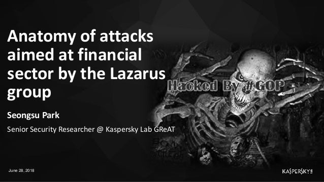 Anatomy of attacks aimed at financial sector by the Lazarus group June 28, 2018 Seongsu Park Senior Security Researcher @ ...