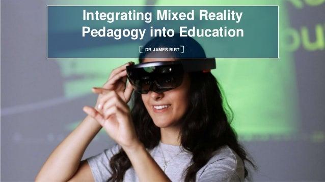 Integrating Mixed Reality Pedagogy into Education DR JAMES BIRT