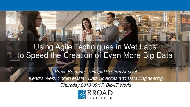 Using Agile Techniques in Wet Labs to Speed the Creation of Even More Big Data Bruce Kozuma, Principal System Analyst Kend...