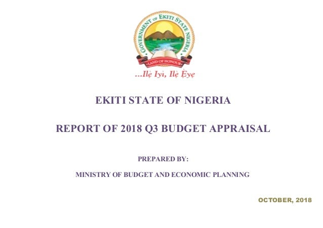 EKITI STATE OF NIGERIA REPORT OF 2018 Q3 BUDGET APPRAISAL PREPARED BY: MINISTRY OF BUDGET AND ECONOMIC PLANNING OCTOBER, 2...