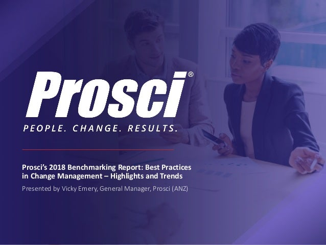 Prosci's 2018 Benchmarking Report: Best Practices in Change Management – Highlights and Trends Presented by Vicky Emery, G...