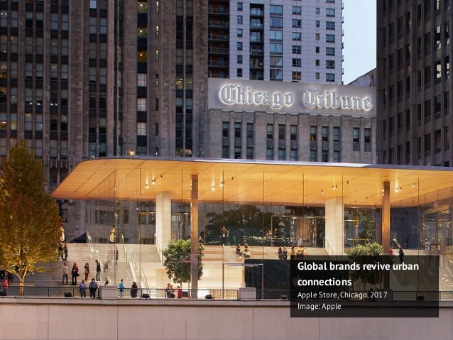 Global brands revive urban connections Apple Store, Chicago, 2017 Image: Apple