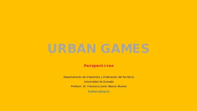 URBAN GAMES Perspectivas Departamento de Urbanística y Ordenación del Territorio Universidad de Granada Profesor: Dr. Fran...