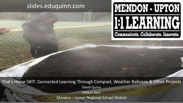 That's Horse S#!T: Connected Learning Through Compost, Weather Balloons & Other Projects David Quinn Atakan Kadi Mendon – ...