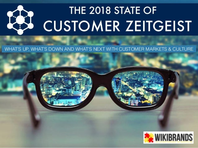 THE 2018 STATE OF CUSTOMER ZEITGEIST WHAT'S UP, WHAT'S DOWN AND WHAT'S NEXT WITH CUSTOMER MARKETS & CULTURE
