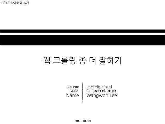 웹 크롤링 좀 더 잘하기 2018. 10. 19 2018 데이터야 놀자 University of seoil Computer electronic Wangwon Lee College Major Name